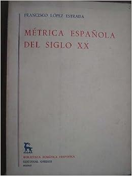 MÉTRICA ESPAÑOLA DEL SIGLO XX: Amazon.es: LÓPEZ ESTRADA, Francisco ...