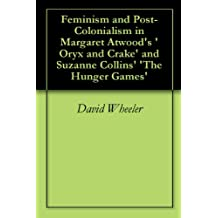 Feminism and Post-Colonialism in Margaret Atwood's 'Oryx and Crake' and Suzanne Collins' 'The Hunger Games' (English Edition)