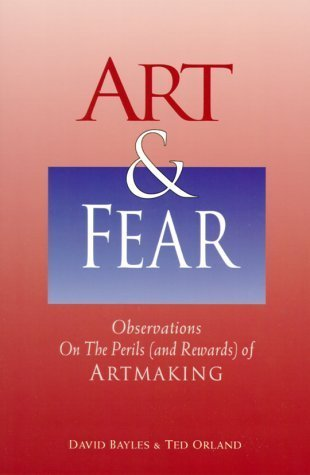 Art & Fear: Observations on the Perils (and Rewards) of Artmaking by David Bayles (1994-03-03)
