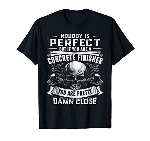 Nobody Perfect But If You Are A Concrete Finisher T Shirt