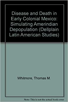 Disease And Death In Early Colonial Mexico: Simulating Amerindian Depopulation (DELLPLAIN LATIN AMERICAN STUDIES)