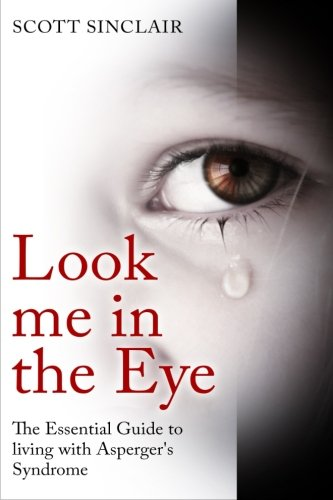 Look me In The Eye: A Complete Guide to Living with Asperger's Syndrome (Communication, Relationships, Eye Contact, Diso