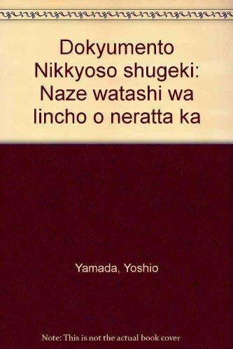 Dokyumento Nikkyoso shugeki: Naze watashi wa Iincho o neratta ka (Japanese Edition)