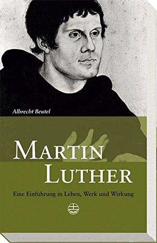 Martin Luther: Eine Einführung in Leben, Werk und Wirkung