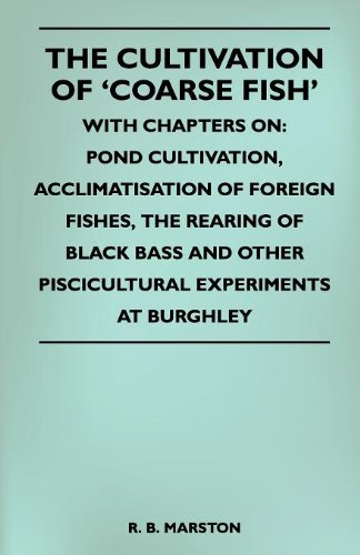 Download The Cultivation Of 'Coarse Fish' - With Chapters On: Pond Cultivation, Acclimatisation Of Foreign Fishes, The Rearing Of Black Bass And Other Piscicultural Experiments At Burghley ebook