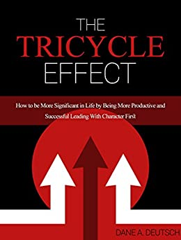 The Tricycle Effect: How To Be More Significant in Life by Being More Productive and Successful Leading With Character First by [Deutsch, Dane]