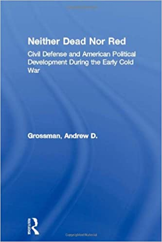 Neither Dead Nor Red: Civil Defense and American Political Development During the Early Cold War