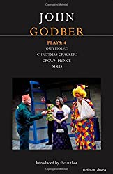 John Godber Plays: 4: Our House/Christmas Crackers/Crown Prince/Sold: