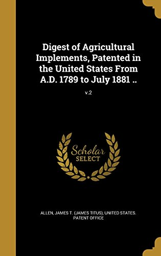 Digest of Agricultural Implements, Patented in the United States from A.D. 1789 to July 1881 ..; V.2 (Tapa Dura)