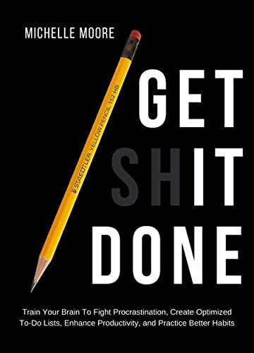 Get It Done: Train Your Brain To Fight Procrastination, Create Optimized To-Do Lists, Enhance Productivity, and Practice Better Habits by [Moore, Michelle]