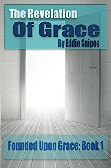 The Revelation of Grace: Founded Upon Grace Series: Book 1 by [Snipes, Eddie]