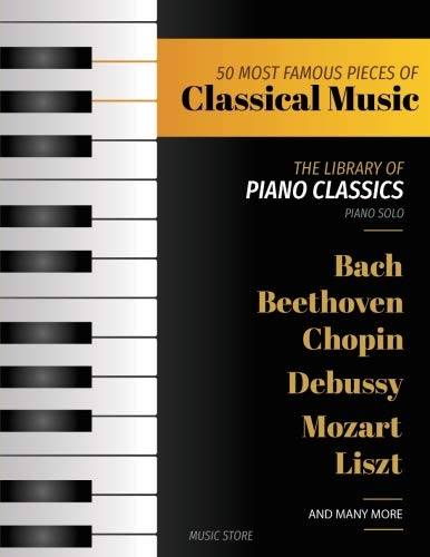50 Most Famous Pieces Of Classical Music: The Library of Piano Classics Bach, Beethoven, Bizet, Chopin, Debussy, Liszt, Mozart, Schubert, Strauss and more (Volume -