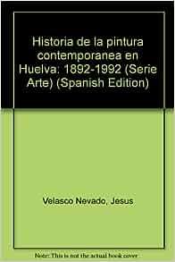 Historia de la pintura contemporanea en Huelva: 1892-1992 (Serie Arte