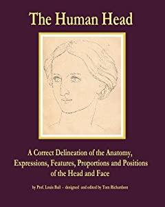 The Human Head: A Correct Delineation of the Anatomy, Expressions, Features, Proportions and Positions of the Head and Face