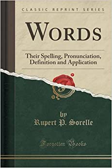 Words: Their Spelling, Pronunciation, Definition and Application (Classic Reprint)