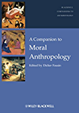 A Companion to Moral Anthropology (Wiley Blackwell Companions to Anthropology)