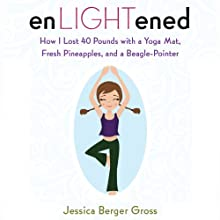 enLIGHTened: How I Lost 40 Pounds with a Yoga Mat, Fresh Pineapples, and a Beagle Pointer Audiobook by Jessica Berger Gross Narrated by Bernadette Dunne