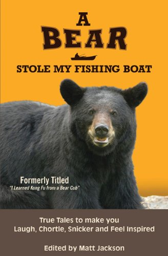 A Bear Stole My Fishing Boat: True Tales to Make you Laugh, Chortle, Snicker and Feel Inspired (Outdoor Humor)
