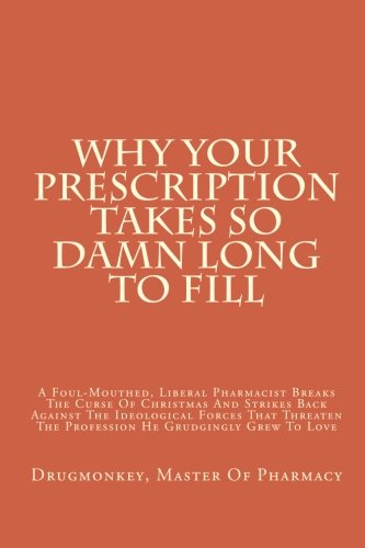 Why Your Prescription Takes So Damn Long To Fill: A Foul-Mouthed, Liberal Pharmacist Breaks The Curse Of Christmas And Strikes Back Against The ... The Profession He Grudgingly Grew To Love
