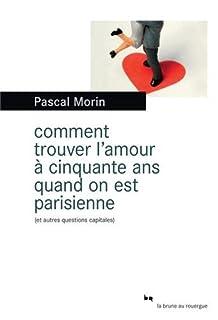 Comment trouver l'amour à cinquante ans quand on est Parisienne (et autres questions capitales), Morin, Pascal
