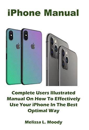 iPhone Manual: Complete Users Illustrated Manual On How To Effectively Use Your iPhone In The Best Optimal Way