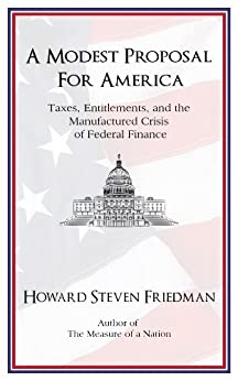 A Modest Proposal for America: Taxes, Entitlements, and the Manufactured Crisis of Federal Finance by [Friedman, Howard Steven]
