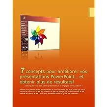 7 Concepts pour améliorer vos présentations PowerPoint, et obtenir plus de résultats!: Démarquez-vous des autres présentateurs et engagez votre auditoire (French Edition)
