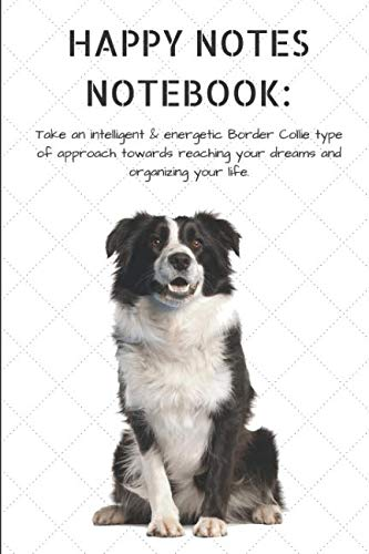 HAPPY NOTES NOTEBOOK: Take an intelligent & energetic Border Collie type of approach towards reaching your dreams and organizing your life.: Sheepdog ... 120-page, Lined, 6 x 9 in (15.2 x 22.9)