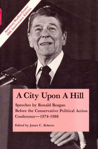 A City Upon a Hill : Speeches By Ronald Reagan Before the Conservative Political Action Conference - 1974-1988