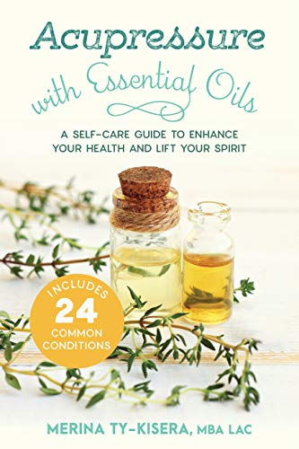 Acupressure with Essential Oils: A Self-Care Guide to Enhance Your Health and Lift Your Spirit--With 24 Common Conditions
