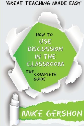 How to use Discussion in the Classroom: The Complete Guide (How to...Great Classroom Teaching Series) (Volume 4)