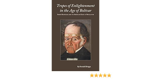 Tropes of Enlightenment in the Age of Bolivar: Simon Rodriguez and the American Essay at Revolution