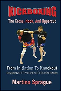 Kickboxing: The Cross, Hook, And Uppercut: From Initiation To Knockout: Everything You Need To Know (and more) To Master The Pain Game (Kickboxing: From Initiation To Knockout)