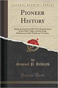 Pioneer History: Being an Account of the First Examinations of the Ohio Valley, and the Early Settlement of the Northwest Territory (Classic Reprint)