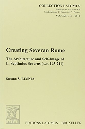 Creating Severan Rome: The Architecture and Self-Image of L. Septimius Severus (A.D. 193-211) (Collection Latomus)