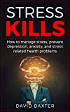 Stress Kills: How To Manage Stress, Prevent Depression, Anxiety, And Stress Related Health Problems (Stress Less, Mindfulness, Worry, Sadness, Depressed, … Health, Healthy Life, Grief, Work Stress)