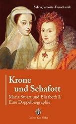 Krone und Schafott: Maria Stuart und Elisabeth I. - Eine Doppelbiografie