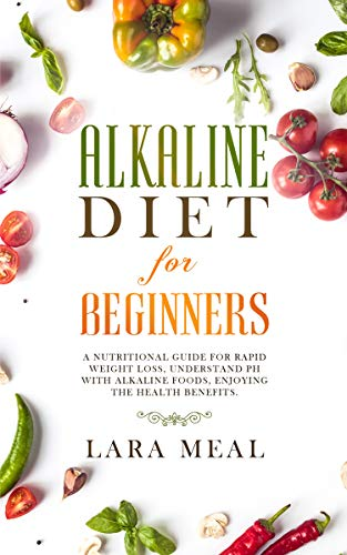 Alkaline diet for beginners: A nutritional guide for rapid weight loss, understand pH with alkaline foods, enjoying the health benefits (Best Foods For Alkaline Ph)