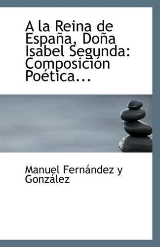 A la Reina de España, Doña Isabel Segunda: Composición Poética...: Amazon.es: Fernandez y Gonzalez, Manuel: Libros en idiomas extranjeros