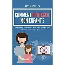 COMMENT PROTÉGER MON ENFANT ? De nombreux conseils pour protéger votre enfant dans la vie de tous les jours et sur Internet. (French Edition)