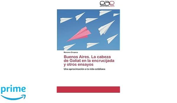 Buenos Aires. La cabeza de Goliat en la encrucijada y otros ensayos: Una aproximación a la vida cotidiana (Spanish Edition): Mariano Oropeza: 9783659089794: ...