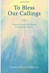 To Bless Our Callings: Prayers, Poems, and Hymns to Celebrate Vocation Paperback