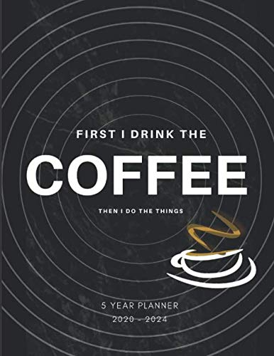 First I Drink Coffee Then I Do The Things 2020-2024 Five Year Planner: Monthly Goals Agenda Schedule Organizer; 60 Months Calendar; Appointment Diary ... Notes, Julian Dates & Inspirational Quotes by Zen Yearly Planner