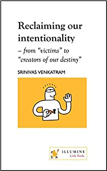 "Reclaiming our intentionality: from ""victims"" to ""creators of our destiny"" by [Venkatram, Srinivas]"