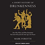 A Short History of Drunkenness: How, Why, Where, and When Humankind Has Gotten Merry from the Stone Age to the Present