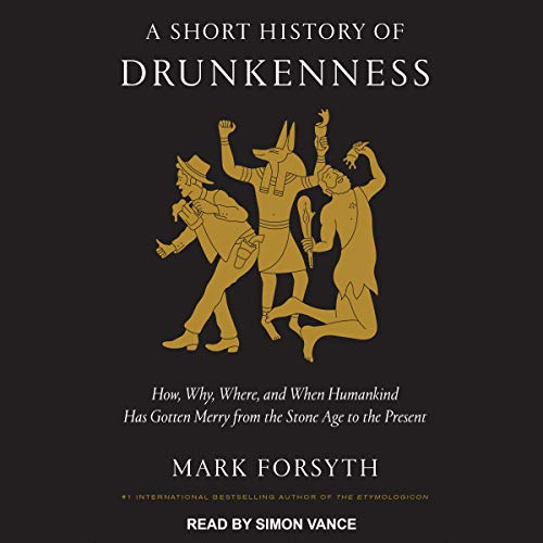 A Short History of Drunkenness: How, Why, Where, and When Humankind Has Gotten Merry from the Stone Age to the Present by Mark Forsyth