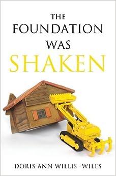 The Foundation Was Shaken by Doris Ann Willis-Wiles (2013-04-19)