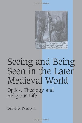 Seeing and Being Seen in the Later Medieval World: Optics, Theology and Religious Life (Cambridge Studies in Medieval Life and Thought: Fourth Series)