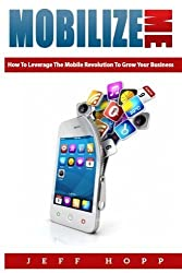 Mobilize Me: How To Leverage The Mobile Revolution To Grow Your Your Business by Jeff Hopp (2013-12-26)