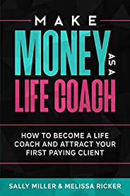 Make Money As A Life Coach: How to Become a Life Coach and Attract Your First Paying Client (Make Money From H